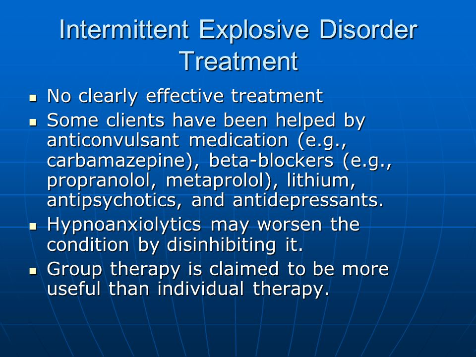 Intermittent Explosive Disorder Treatment No clearly effective treatment No clearly effective treatment Some clients have been helped by anticonvulsan