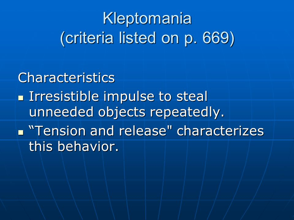 Kleptomania (criteria listed on p. 669) Characteristics Irresistible impulse to steal unneeded objects repeatedly. Irresistible impulse to steal unnee