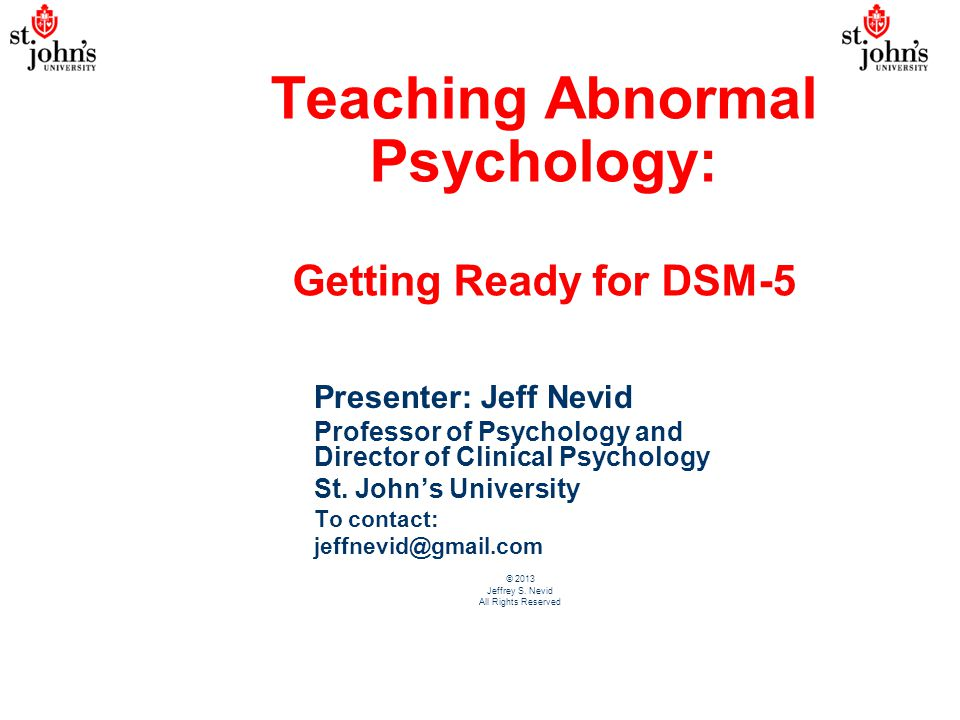 Teaching Abnormal Psychology: Getting Ready for DSM-5 Presenter: Jeff Nevid Professor of Psychology and Director of Clinical Psychology St. John's Uni