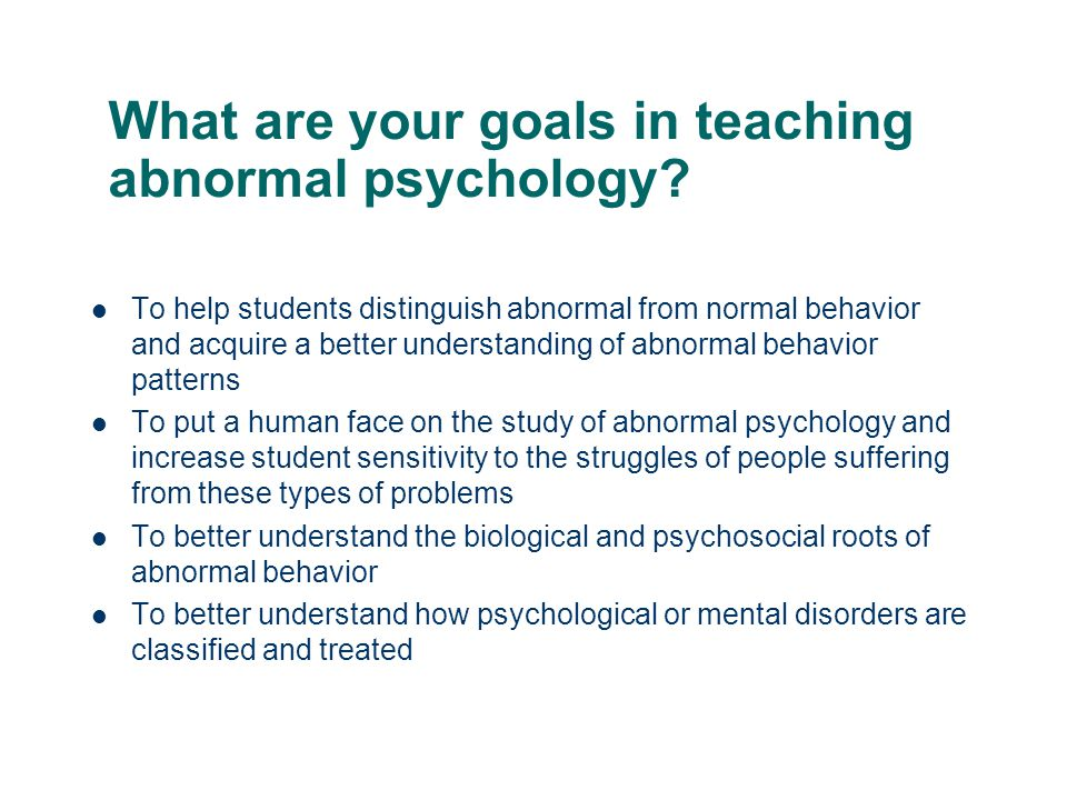 What are your goals in teaching abnormal psychology? To help students distinguish abnormal from normal behavior and acquire a better understanding of
