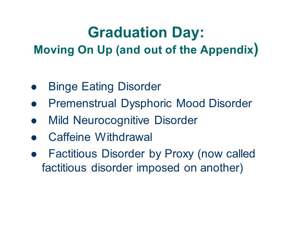 Graduation Day: Moving On Up (and out of the Appendix ) Binge Eating Disorder Premenstrual Dysphoric Mood Disorder Mild Neurocognitive Disorder Caffei