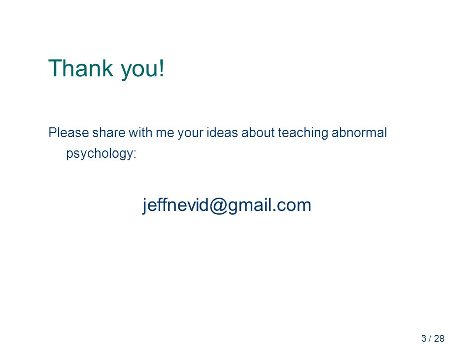 3 / 28 Thank you! Please share with me your ideas about teaching abnormal psychology: jeffnevid@gmail.com