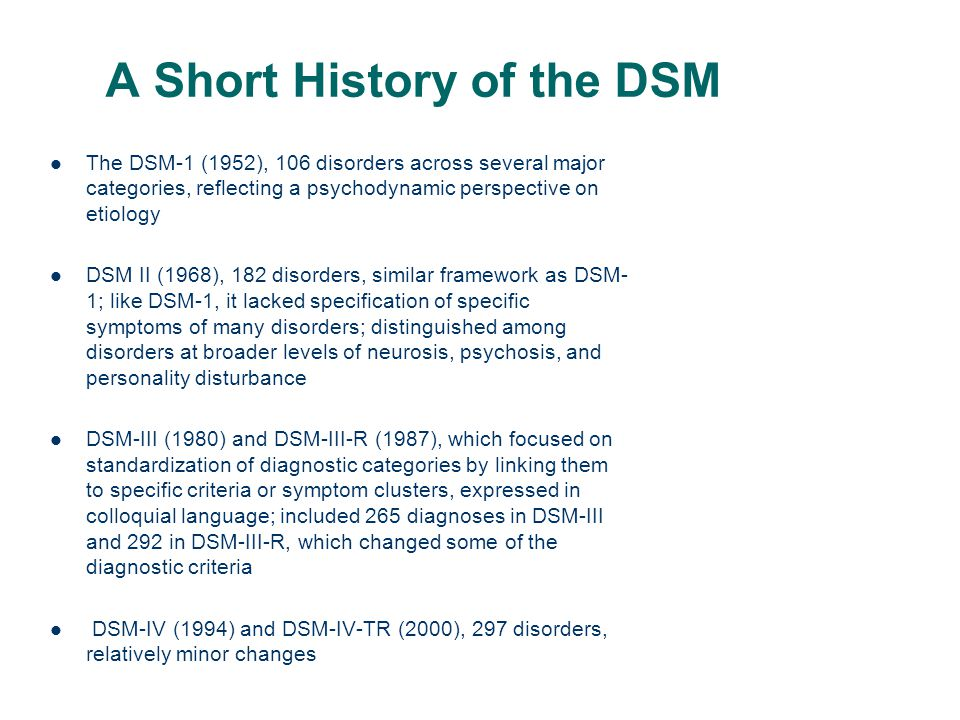 Major Changes ChangeComment Elimination of multiaxial system and GAFClinicians wanted simplified, diagnosis- based system; distinctions between Axis I and Axis II disorders were never clearly justified; clinicians can still specify external stressors; new assessment measures will be introduced Establishes 20 diagnostic classes or categories of mental disorders Categories based on groupings of disorders sharing similar characteristics; some categories represent spectrums of related disorders Introduction of new diagnostic category of Neurodevelopmental Disorders to include Autism Spectrum Disorder and ADHD and other disorders reflecting abnormal brain development Increasing emphases on neurobiological bases of mental disorders and the developing understanding that abnormal brain development underlies many types of disorders