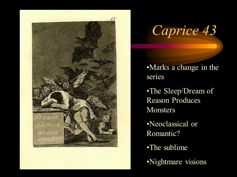 Caprice 43 Marks a change in the series The Sleep/Dream of Reason Produces Monsters Neoclassical or Romantic? The sublime Nightmare visions