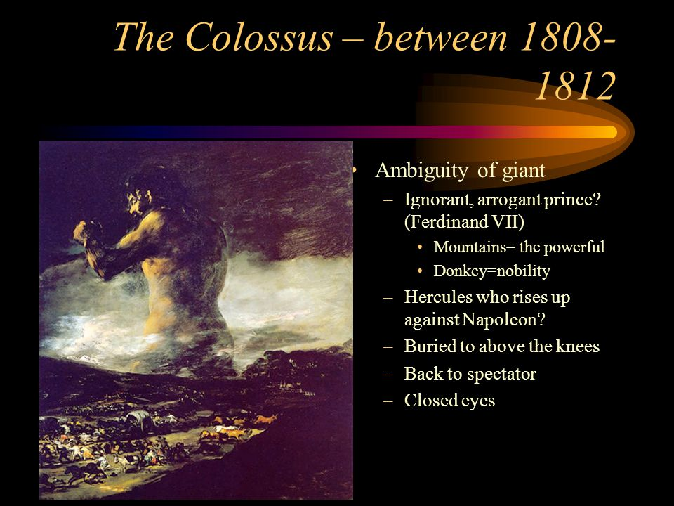 The Colossus – between 1808- 1812 Ambiguity of giant –Ignorant, arrogant prince? (Ferdinand VII) Mountains= the powerful Donkey=nobility –Hercules who