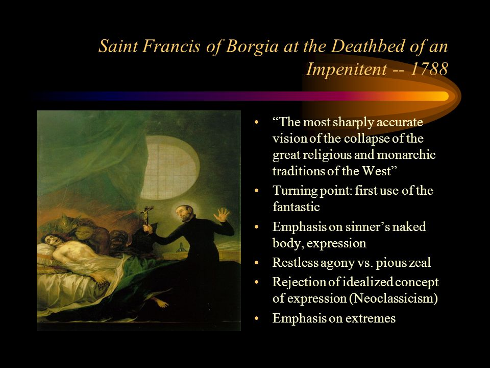 Saint Francis of Borgia at the Deathbed of an Impenitent -- 1788 The most sharply accurate vision of the collapse of the great religious and monarchic traditions of the West Turning point: first use of the fantastic Emphasis on sinner's naked body, expression Restless agony vs.