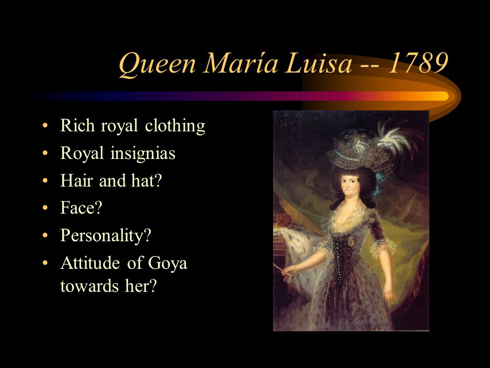 Queen María Luisa -- 1789 Rich royal clothing Royal insignias Hair and hat? Face? Personality? Attitude of Goya towards her?