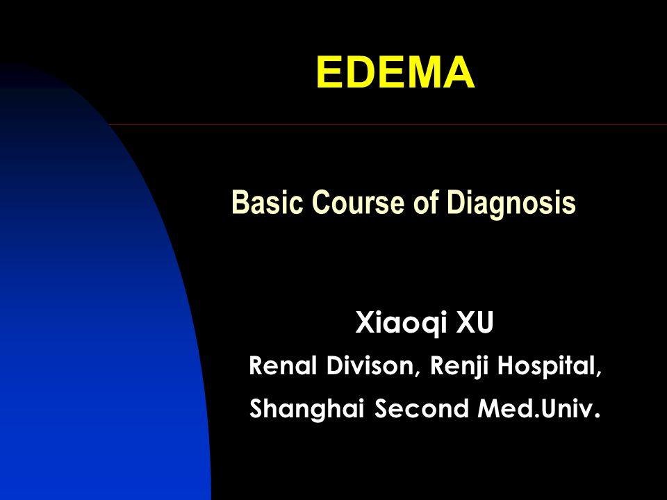 EDEMA Xiaoqi XU Renal Divison, Renji Hospital, Shanghai Second Med.Univ. Basic Course of Diagnosis