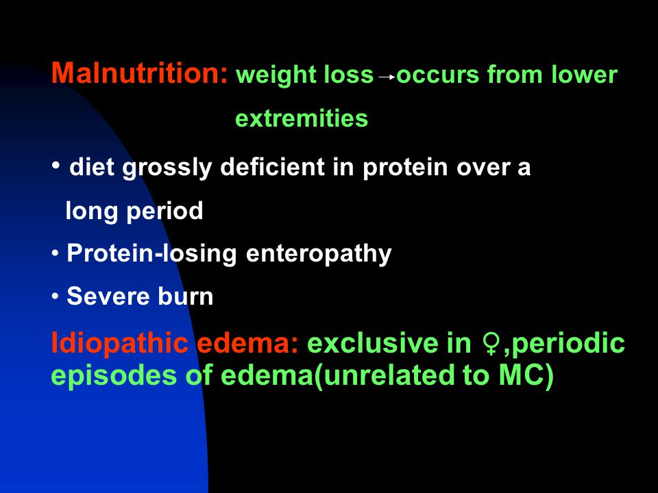 Malnutrition: weight loss occurs from lower extremities diet grossly deficient in protein over a long period Protein-losing enteropathy Severe burn Idiopathic edema: exclusive in ♀,periodic episodes of edema(unrelated to MC)