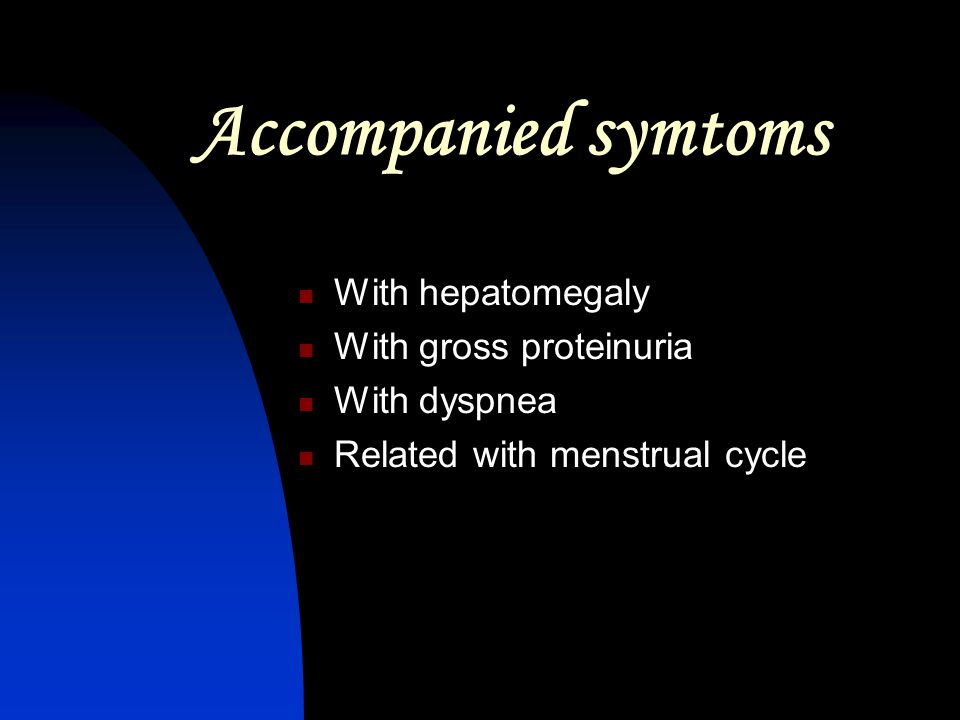 Accompanied symtoms With hepatomegaly With gross proteinuria With dyspnea Related with menstrual cycle
