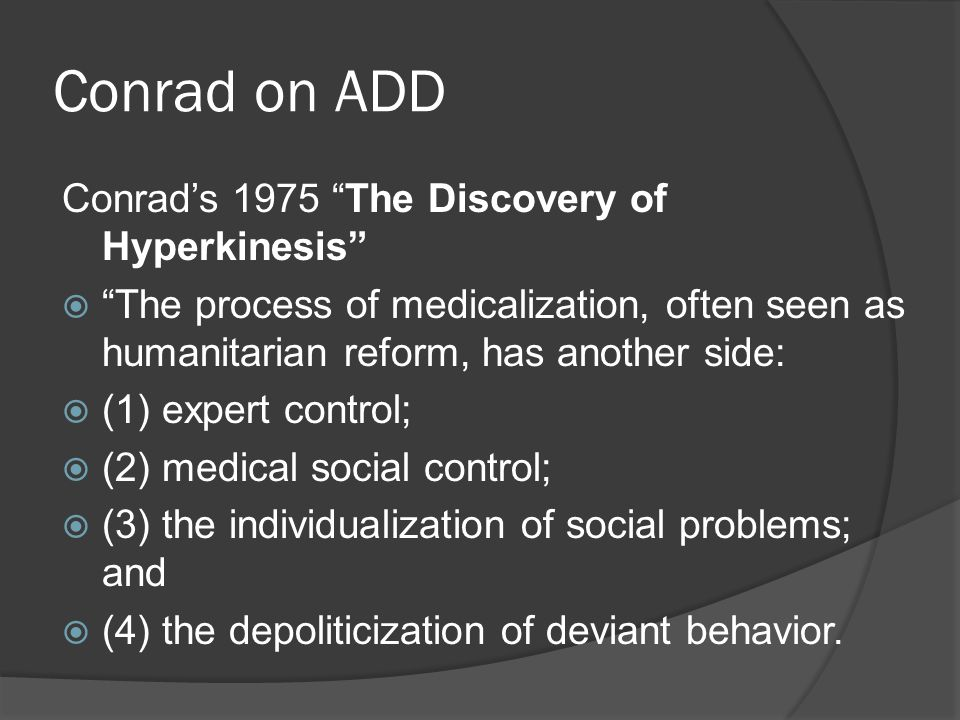 Conrad on ADD Conrad's 1975 The Discovery of Hyperkinesis  The process of medicalization, often seen as humanitarian reform, has another side:  (1) expert control;  (2) medical social control;  (3) the individualization of social problems; and  (4) the depoliticization of deviant behavior.