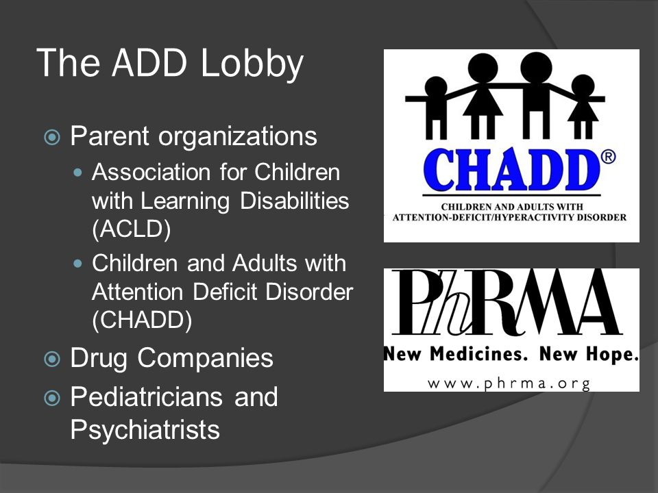 The ADD Lobby  Parent organizations Association for Children with Learning Disabilities (ACLD) Children and Adults with Attention Deficit Disorder (CHADD)  Drug Companies  Pediatricians and Psychiatrists