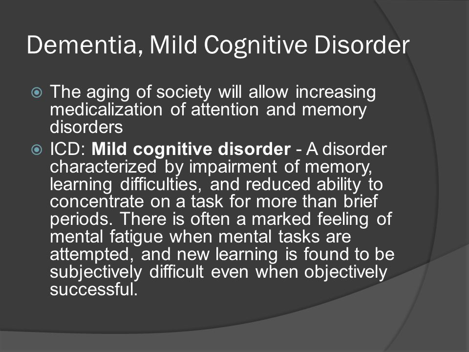 Dementia, Mild Cognitive Disorder  The aging of society will allow increasing medicalization of attention and memory disorders  ICD: Mild cognitive disorder - A disorder characterized by impairment of memory, learning difficulties, and reduced ability to concentrate on a task for more than brief periods.