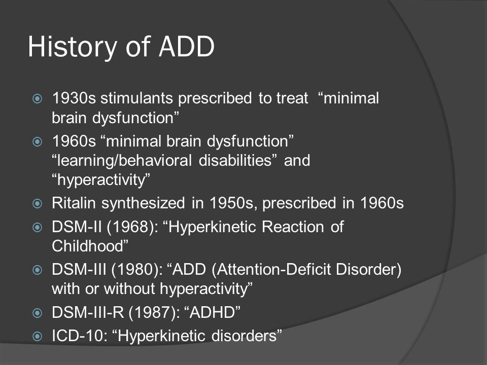 History of ADD  1930s stimulants prescribed to treat minimal brain dysfunction  1960s minimal brain dysfunction learning/behavioral disabilities and hyperactivity  Ritalin synthesized in 1950s, prescribed in 1960s  DSM-II (1968): Hyperkinetic Reaction of Childhood  DSM-III (1980): ADD (Attention-Deficit Disorder) with or without hyperactivity  DSM-III-R (1987): ADHD  ICD-10: Hyperkinetic disorders