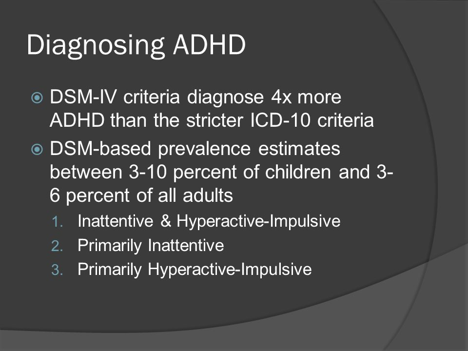 Diagnosing ADHD  DSM-IV criteria diagnose 4x more ADHD than the stricter ICD-10 criteria  DSM-based prevalence estimates between 3-10 percent of children and 3- 6 percent of all adults 1.