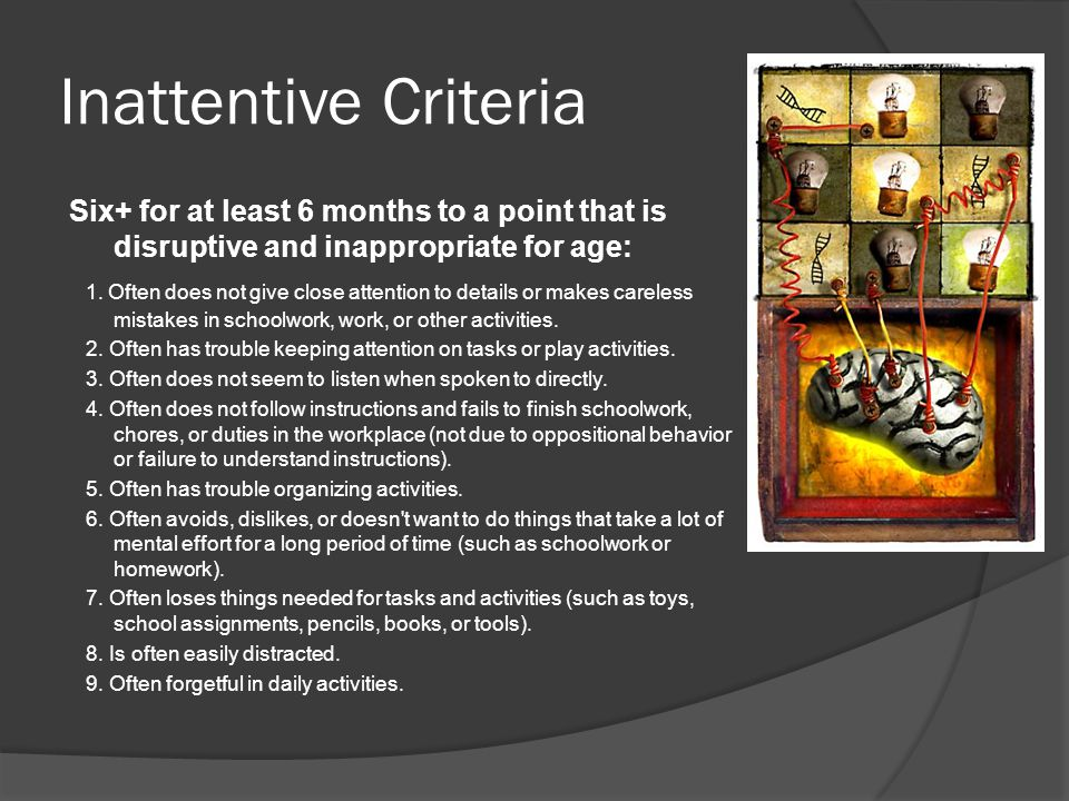 Inattentive Criteria Six+ for at least 6 months to a point that is disruptive and inappropriate for age: 1.