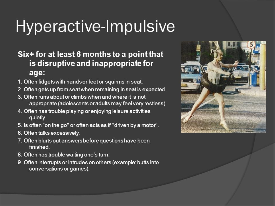 Hyperactive-Impulsive Six+ for at least 6 months to a point that is disruptive and inappropriate for age: 1.