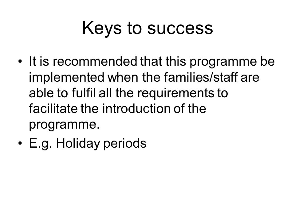 Keys to success It is recommended that this programme be implemented when the families/staff are able to fulfil all the requirements to facilitate the
