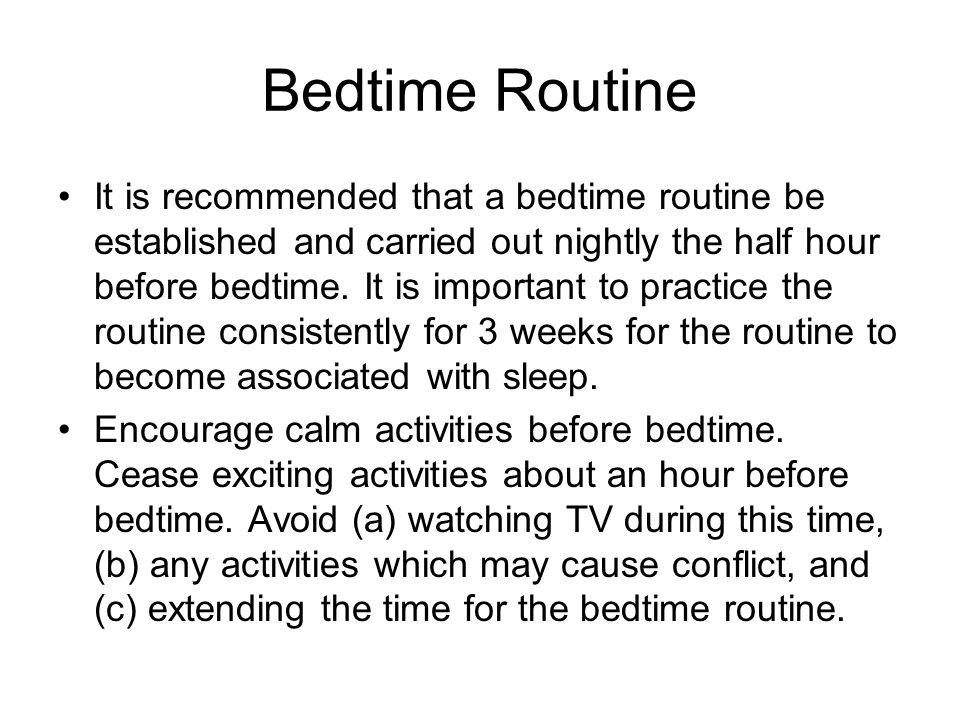 Bedtime Routine It is recommended that a bedtime routine be established and carried out nightly the half hour before bedtime. It is important to pract