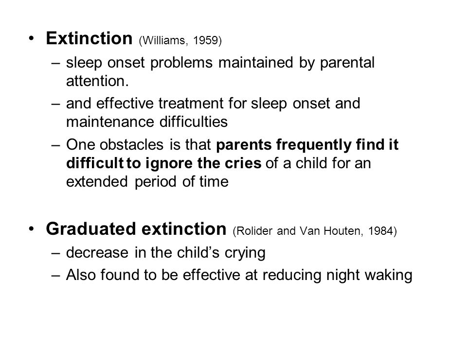 Extinction (Williams, 1959) –sleep onset problems maintained by parental attention. –and effective treatment for sleep onset and maintenance difficult