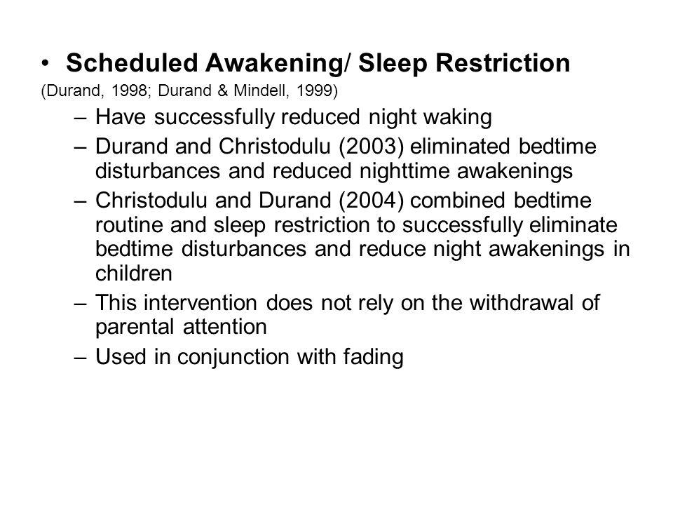 Scheduled Awakening/ Sleep Restriction (Durand, 1998; Durand & Mindell, 1999) –Have successfully reduced night waking –Durand and Christodulu (2003) e