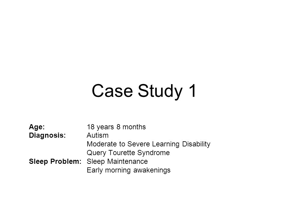 Case Study 1 Age: 18 years 8 months Diagnosis: Autism Moderate to Severe Learning Disability Query Tourette Syndrome Sleep Problem:Sleep Maintenance E