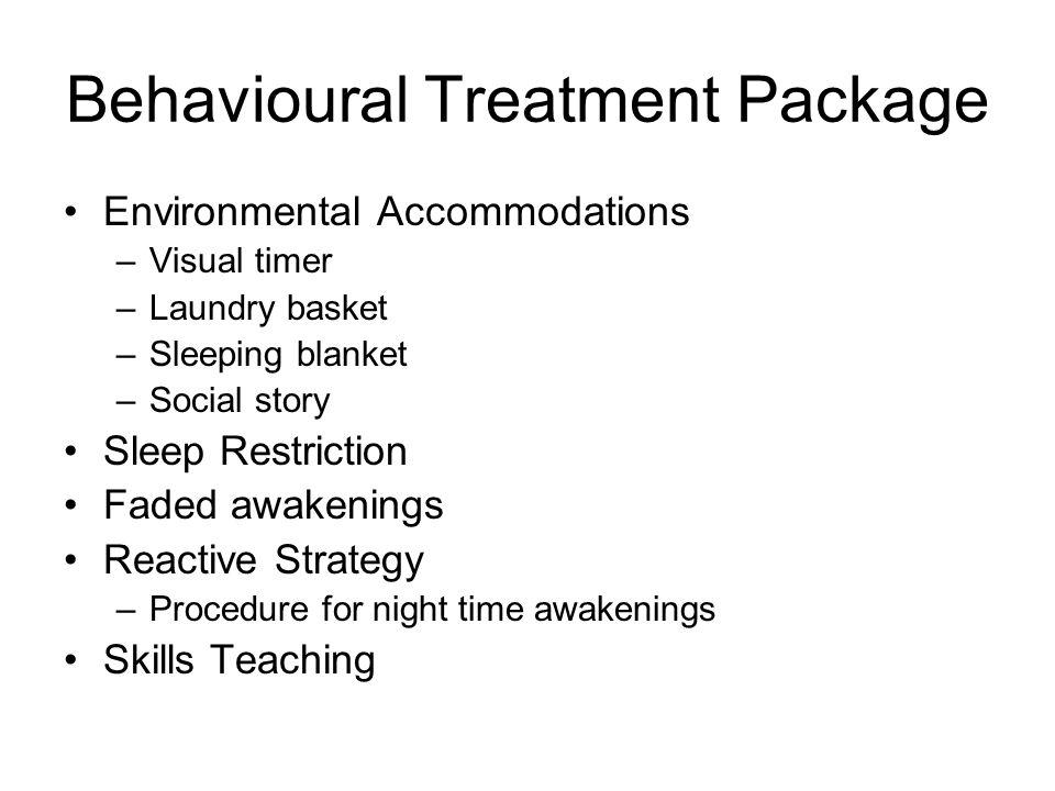 Behavioural Treatment Package Environmental Accommodations –Visual timer –Laundry basket –Sleeping blanket –Social story Sleep Restriction Faded awake