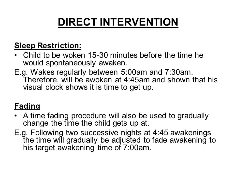DIRECT INTERVENTION Sleep Restriction: Child to be woken 15-30 minutes before the time he would spontaneously awaken. E.g. Wakes regularly between 5:0