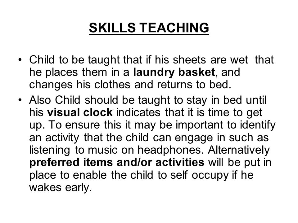 SKILLS TEACHING Child to be taught that if his sheets are wet that he places them in a laundry basket, and changes his clothes and returns to bed. Als