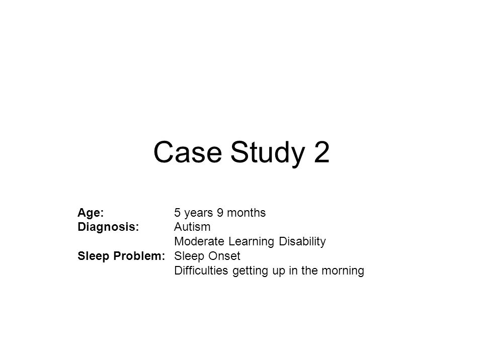Case Study 2 Age: 5 years 9 months Diagnosis: Autism Moderate Learning Disability Sleep Problem: Sleep Onset Difficulties getting up in the morning