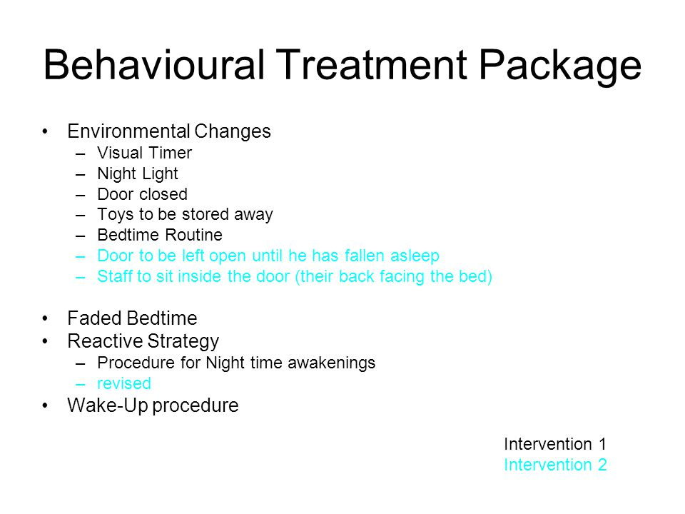 Behavioural Treatment Package Environmental Changes –Visual Timer –Night Light –Door closed –Toys to be stored away –Bedtime Routine –Door to be left
