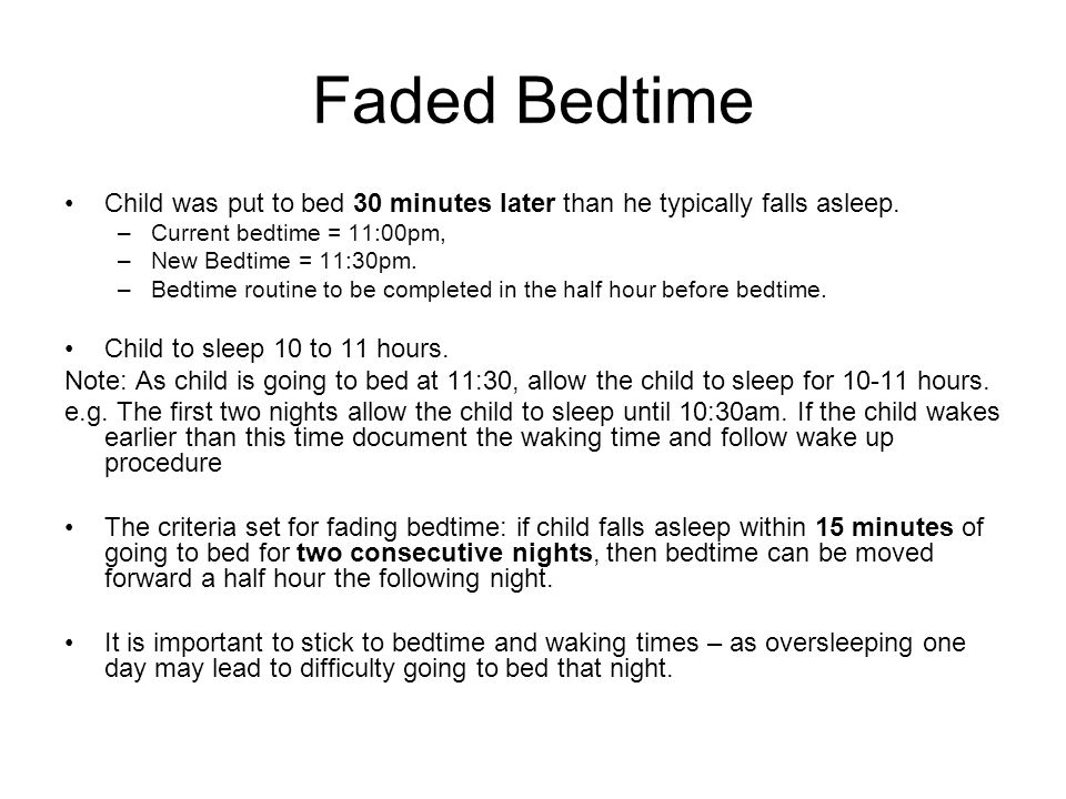 Faded Bedtime Child was put to bed 30 minutes later than he typically falls asleep. –Current bedtime = 11:00pm, –New Bedtime = 11:30pm. –Bedtime routi