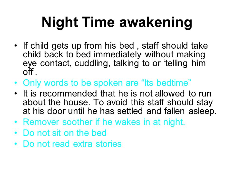 Night Time awakening If child gets up from his bed, staff should take child back to bed immediately without making eye contact, cuddling, talking to o