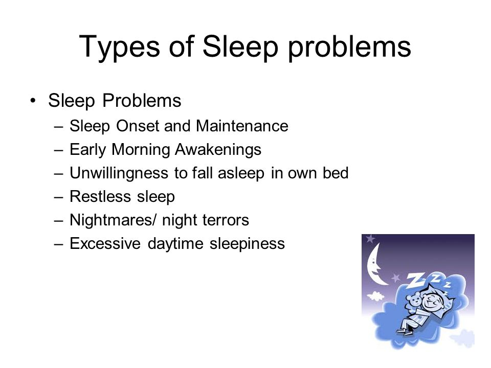 Effects of Poor Sleep Sleep problems have been found to adversely affect : –Cognitive functioning (Taylor, Schreck, & Mulick, 2012) –Daytime/adaptive behaviour (Taylor, Schreck, & Mulick, 2012) –Increases aggression & irritability (Malow et al., 2006) Children's sleep Problems can lead to: –Maternal malaise and depression –Parental sleep problems –Parental relationships with each other and with their children.