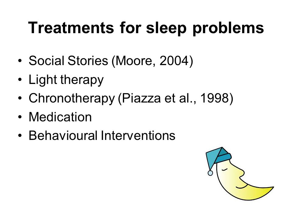 Behavioural Treatments of Sleep Problems Behavioural Interventions have been shown to be effective in treating daytime behavioural difficulties in children with autism In addition Behavioural Interventions have been shown to be effective in treating sleep problems.
