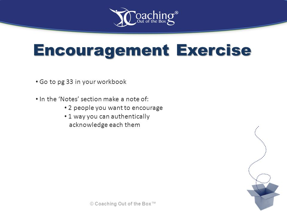 Encouragement Exercise © Coaching Out of the Box™ Go to pg 33 in your workbook In the 'Notes' section make a note of: 2 people you want to encourage 1 way you can authentically acknowledge each them