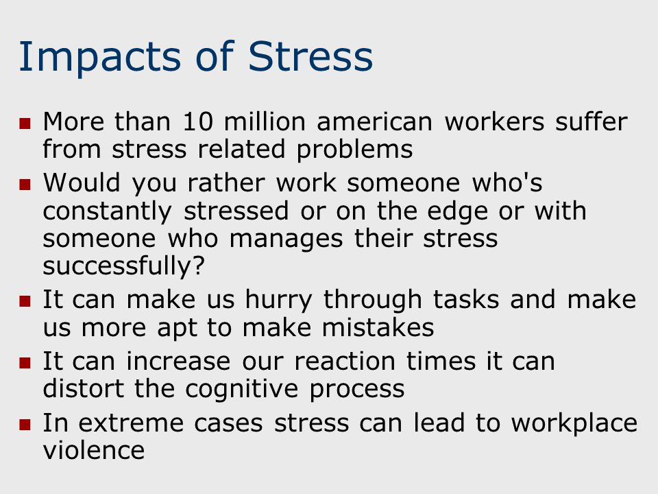 Impacts of Stress More than 10 million american workers suffer from stress related problems Would you rather work someone who s constantly stressed or on the edge or with someone who manages their stress successfully.
