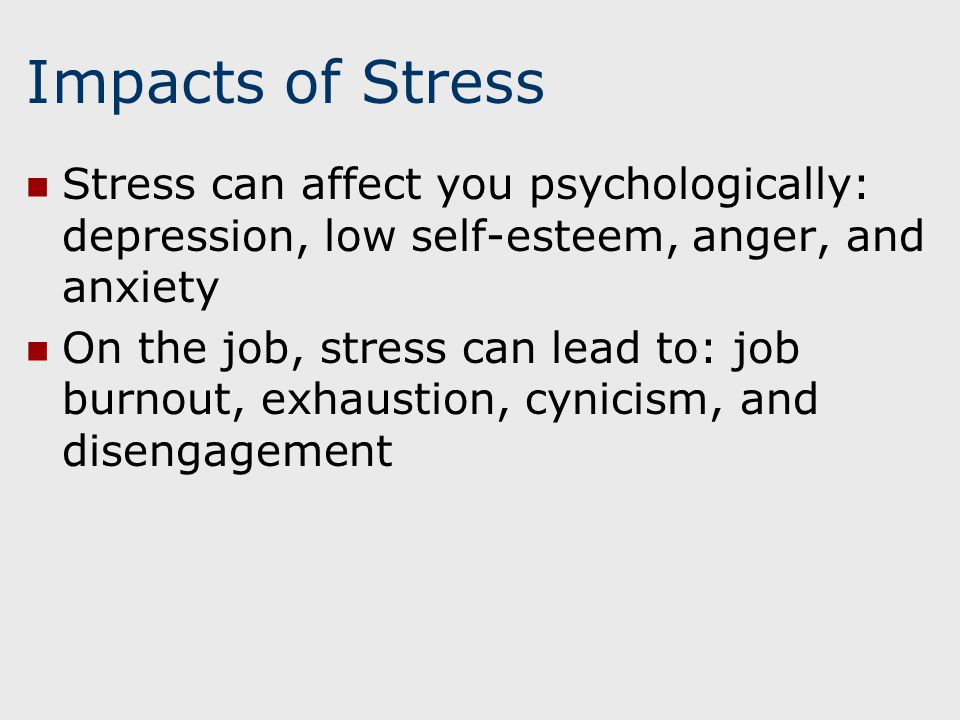Impacts of Stress Stress can affect you psychologically: depression, low self-esteem, anger, and anxiety On the job, stress can lead to: job burnout, exhaustion, cynicism, and disengagement