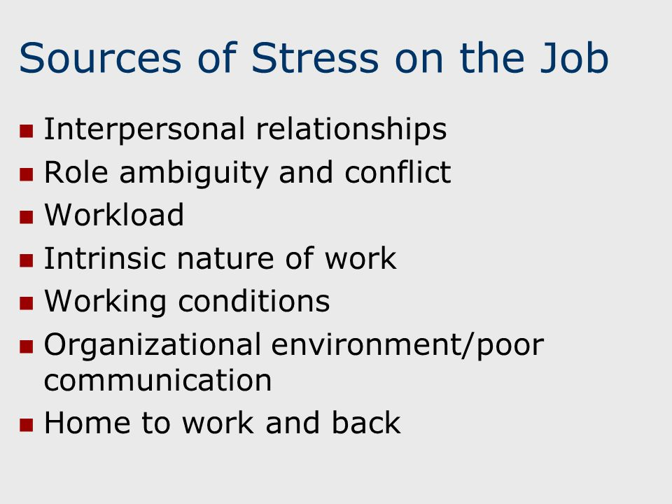 Sources of Stress on the Job Interpersonal relationships Role ambiguity and conflict Workload Intrinsic nature of work Working conditions Organizational environment/poor communication Home to work and back