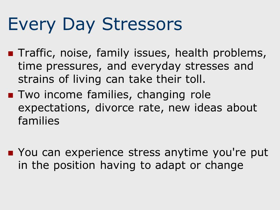 Every Day Stressors Traffic, noise, family issues, health problems, time pressures, and everyday stresses and strains of living can take their toll.