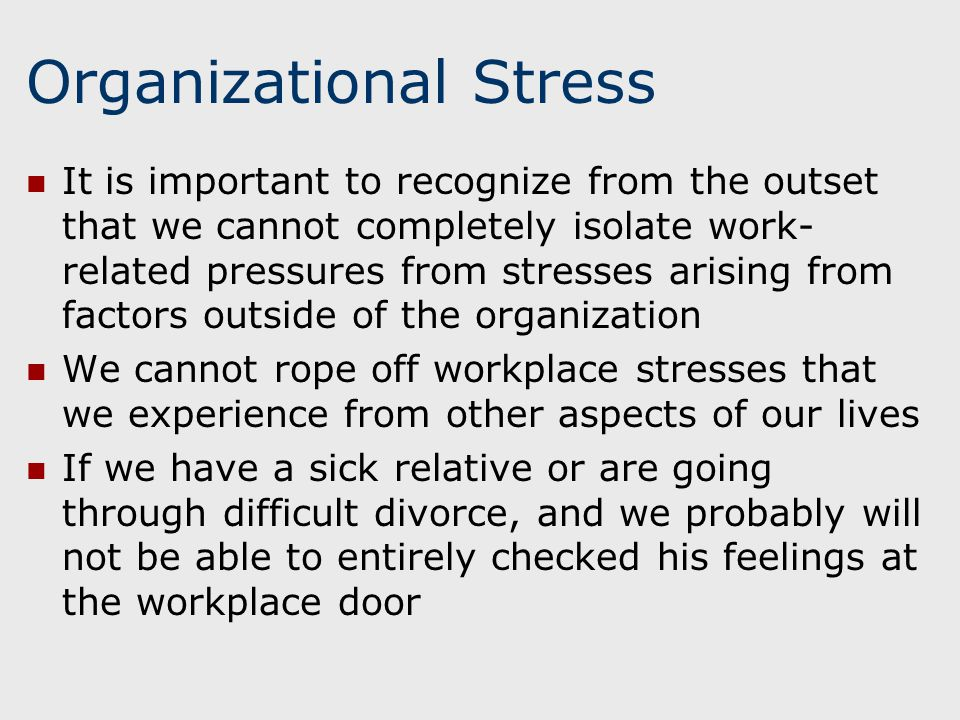 Organizational Stress It is important to recognize from the outset that we cannot completely isolate work- related pressures from stresses arising from factors outside of the organization We cannot rope off workplace stresses that we experience from other aspects of our lives If we have a sick relative or are going through difficult divorce, and we probably will not be able to entirely checked his feelings at the workplace door