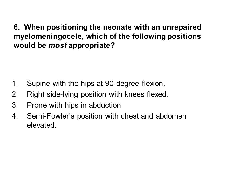 6. When positioning the neonate with an unrepaired myelomeningocele, which of the following positions would be most appropriate? 1.Supine with the hip