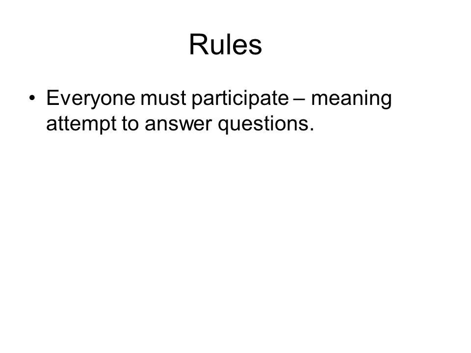 Rules Everyone must participate – meaning attempt to answer questions.