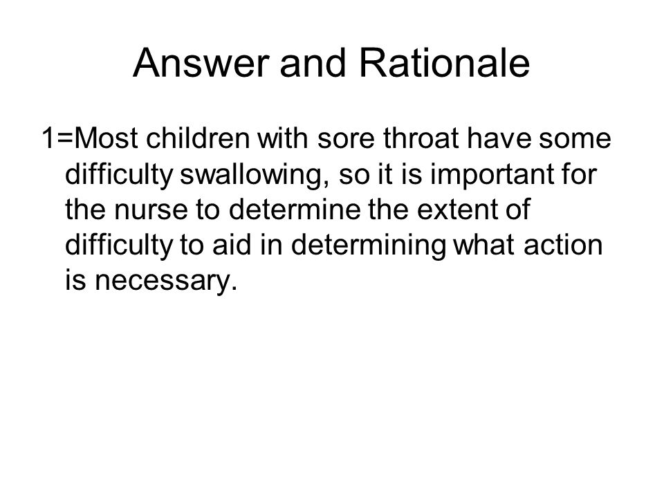 Answer and Rationale 1=Most children with sore throat have some difficulty swallowing, so it is important for the nurse to determine the extent of difficulty to aid in determining what action is necessary.