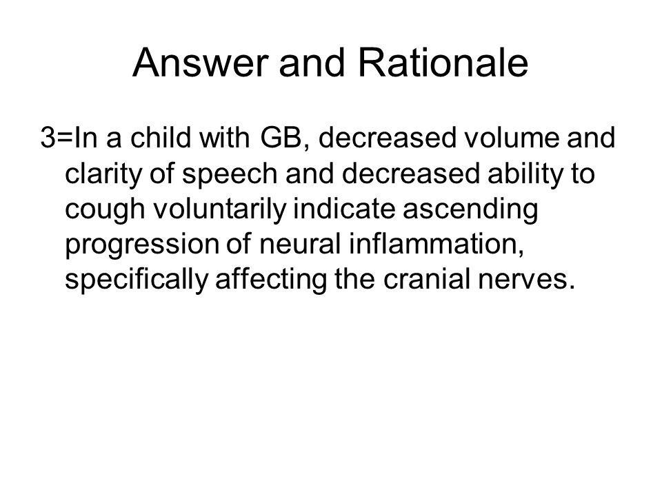 Answer and Rationale 3=In a child with GB, decreased volume and clarity of speech and decreased ability to cough voluntarily indicate ascending progression of neural inflammation, specifically affecting the cranial nerves.