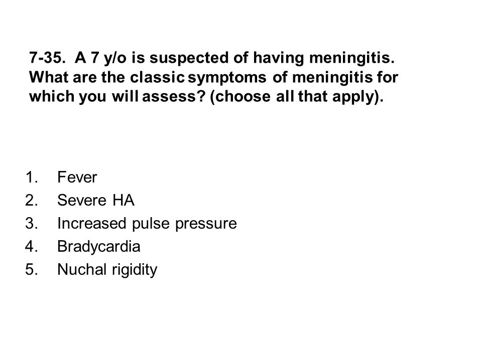 7-35. A 7 y/o is suspected of having meningitis. What are the classic symptoms of meningitis for which you will assess? (choose all that apply). 1.Fev