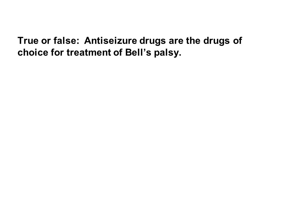 True or false: Antiseizure drugs are the drugs of choice for treatment of Bell's palsy.