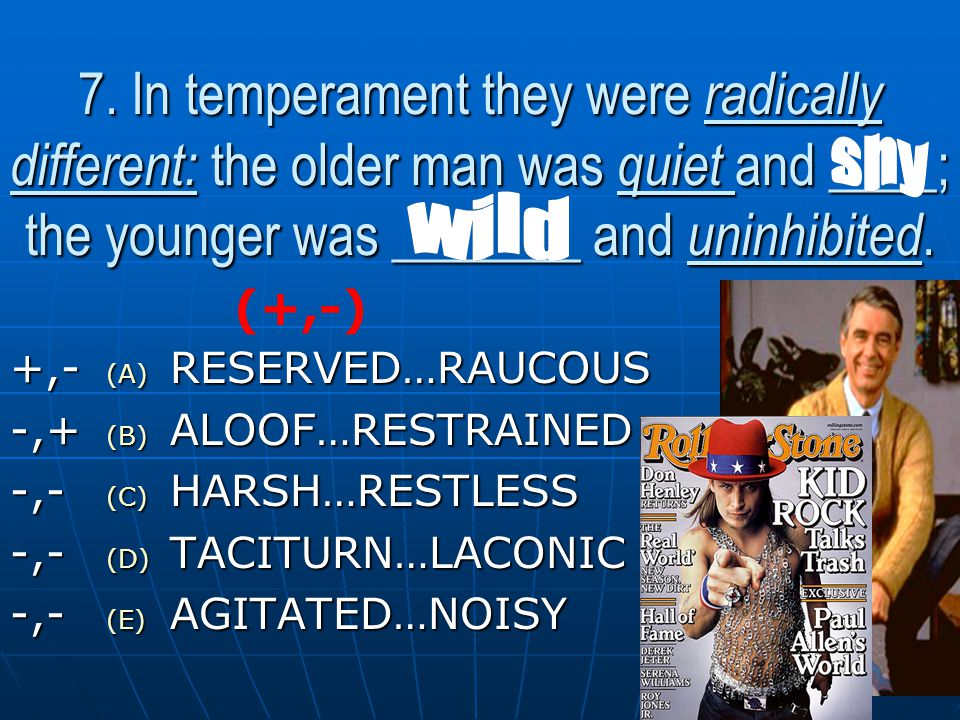 7. In temperament they were radically different: the older man was quiet and ____; the younger was _______ and uninhibited. (A) R ESERVED…RAUCOUS (B)
