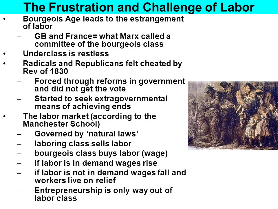 The Frustration and Challenge of Labor Poor Law of 1834 Unfavorable to the working poor Idea was to make relief more unpleasant than any job Sexes segregated, called 'Bastilles' by workers Did nothing to protect employees from cyclical market forces Left workers with 2 options: Form labor unions or turn to socialism Labor unions were illegal in France, barely legal in GB (strikes illegal) Socialism= alternative economic model goods are produced for use not sale people are compensated according to need not according to the requirements of an employer
