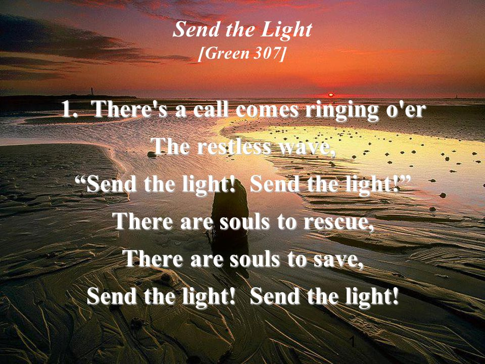 "1 Send the Light [Green 307] 1. There's a call comes ringing o'er The restless wave, ""Send the light! Send the light!"" There are souls to rescue, Ther"